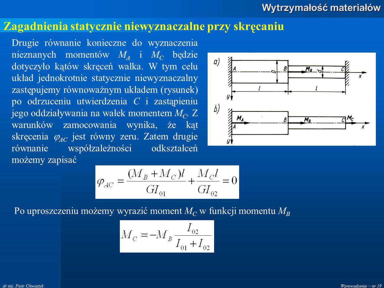 Wprowadzenie – nr 19 Wytrzymałość materiałów dr inż. Piotr Chwastyk Zagadnienia statycznie niewyznaczalne przy skręcaniu Drugie równanie konieczne do