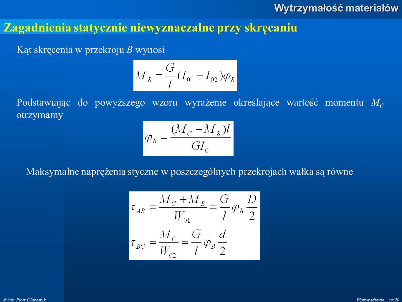 Wprowadzenie – nr 20 Wytrzymałość materiałów dr inż. Piotr Chwastyk Zagadnienia statycznie niewyznaczalne przy skręcaniu Kąt skręcenia w przekroju B w