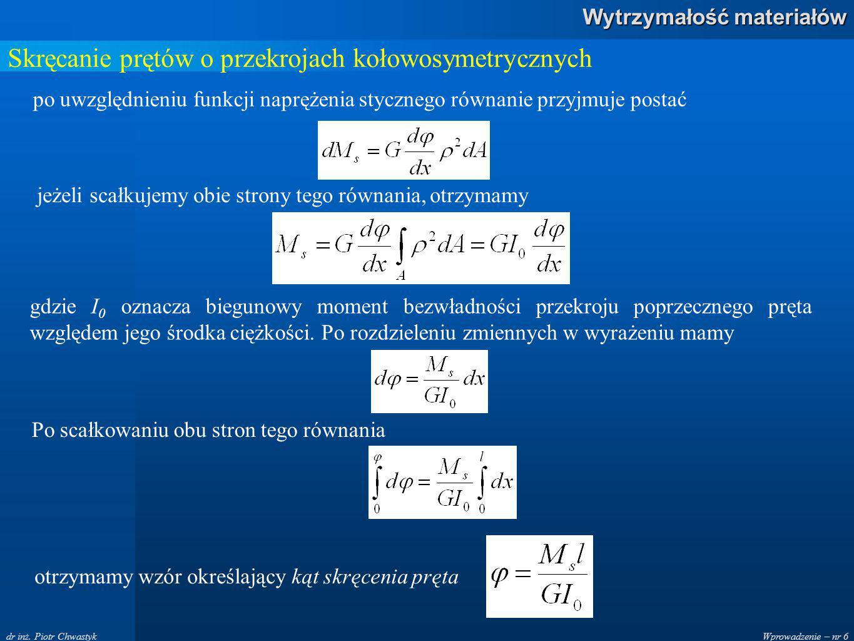 Wprowadzenie – nr 6 Wytrzymałość materiałów dr inż. Piotr Chwastyk Skręcanie prętów o przekrojach kołowosymetrycznych po uwzględnieniu funkcji napręże