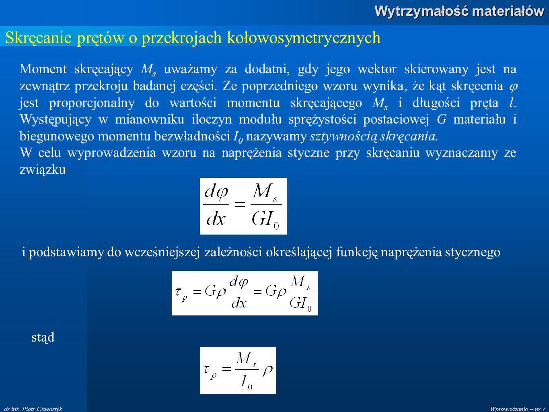 Wprowadzenie – nr 7 Wytrzymałość materiałów dr inż. Piotr Chwastyk Skręcanie prętów o przekrojach kołowosymetrycznych Moment skręcający M s uważamy za