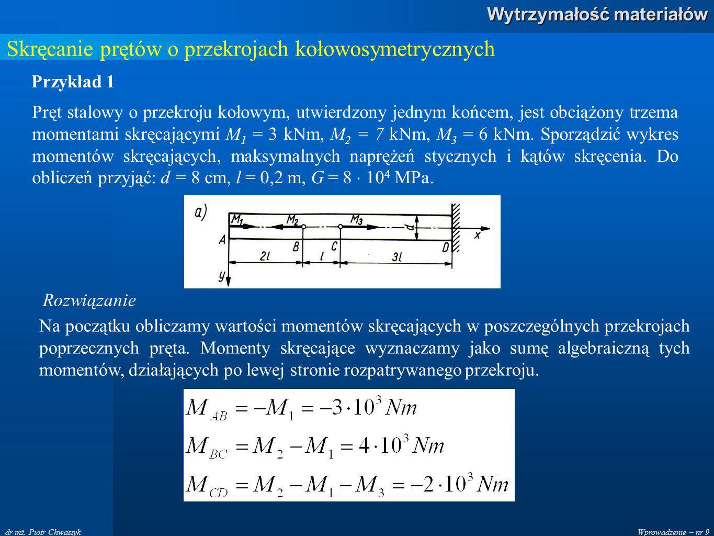 Wprowadzenie – nr 9 Wytrzymałość materiałów dr inż. Piotr Chwastyk Skręcanie prętów o przekrojach kołowosymetrycznych Przykład 1 Pręt stalowy o przekr