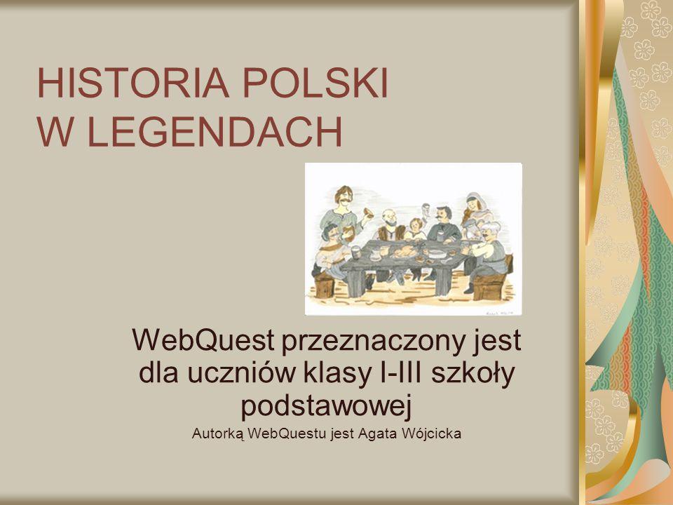 HISTORIA POLSKI W LEGENDACH WebQuest przeznaczony jest dla uczniów klasy I-III szkoły podstawowej Autorką WebQuestu jest Agata Wójcicka