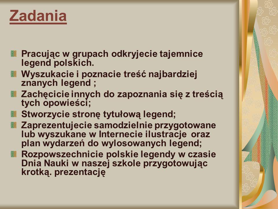 Proces Aby w pełni odkryć i jak najszerzej rozpowszechnić polskie legendy wykonacie następujące czynności: Dzielicie się na 4 osobowe grupy Wybieracie lidera w każdej grupie Lider wylosowuje legendę do opracowania przez grupę Wyszukujecie tekst i zapoznajecie się z treścią wylosowanej przez waszego lidera legendy Szukacie ilustracji, zdjęć miejsc w Polsce związanych z daną legendą Wykonujecie rysunki dotyczące danej legendy Zdobyte informacje, rysunki umieszczacie w dokumencie Word Tworzycie wspólne prezentacje ze zgromadzonego materiału.