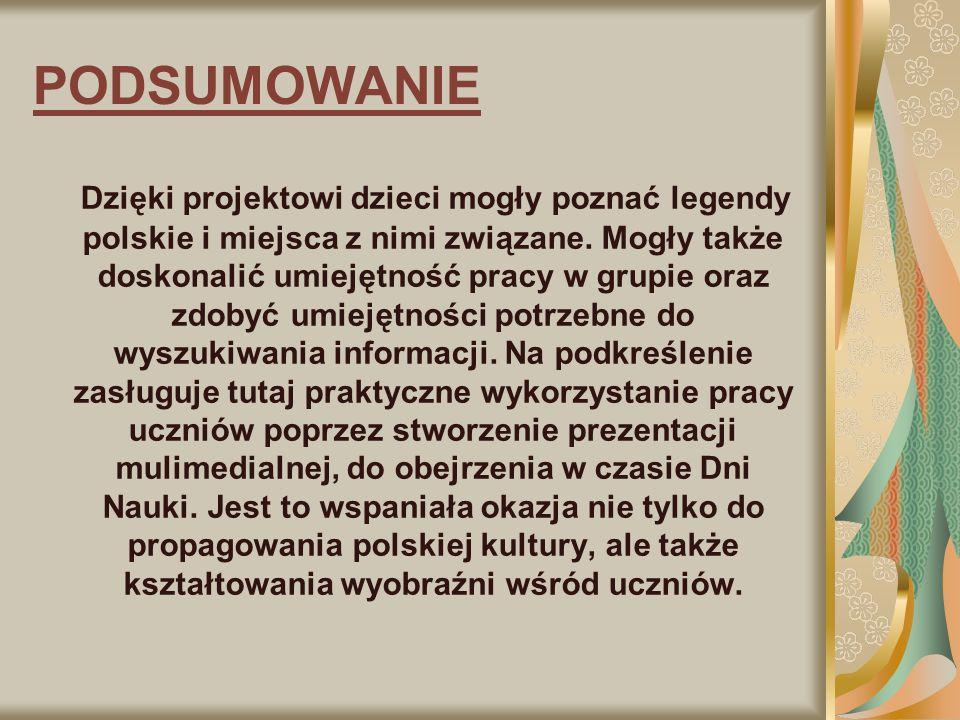 PODSUMOWANIE Dzięki projektowi dzieci mogły poznać legendy polskie i miejsca z nimi związane. Mogły także doskonalić umiejętność pracy w grupie oraz z