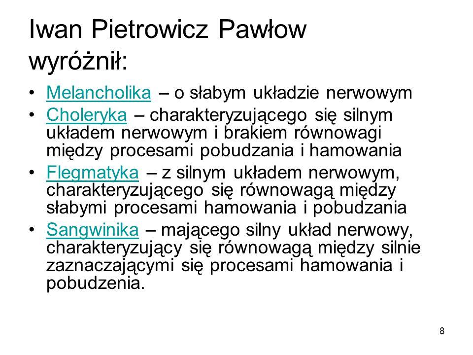 8 Iwan Pietrowicz Pawłow wyróżnił: Melancholika – o słabym układzie nerwowymMelancholika Choleryka – charakteryzującego się silnym układem nerwowym i