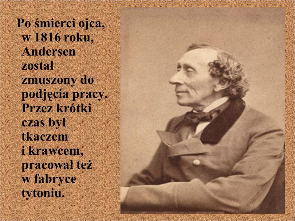 Po śmierci ojca, w 1816 roku, Andersen został zmuszony do podjęcia pracy. Przez krótki czas był tkaczem i krawcem, pracował też w fabryce tytoniu.