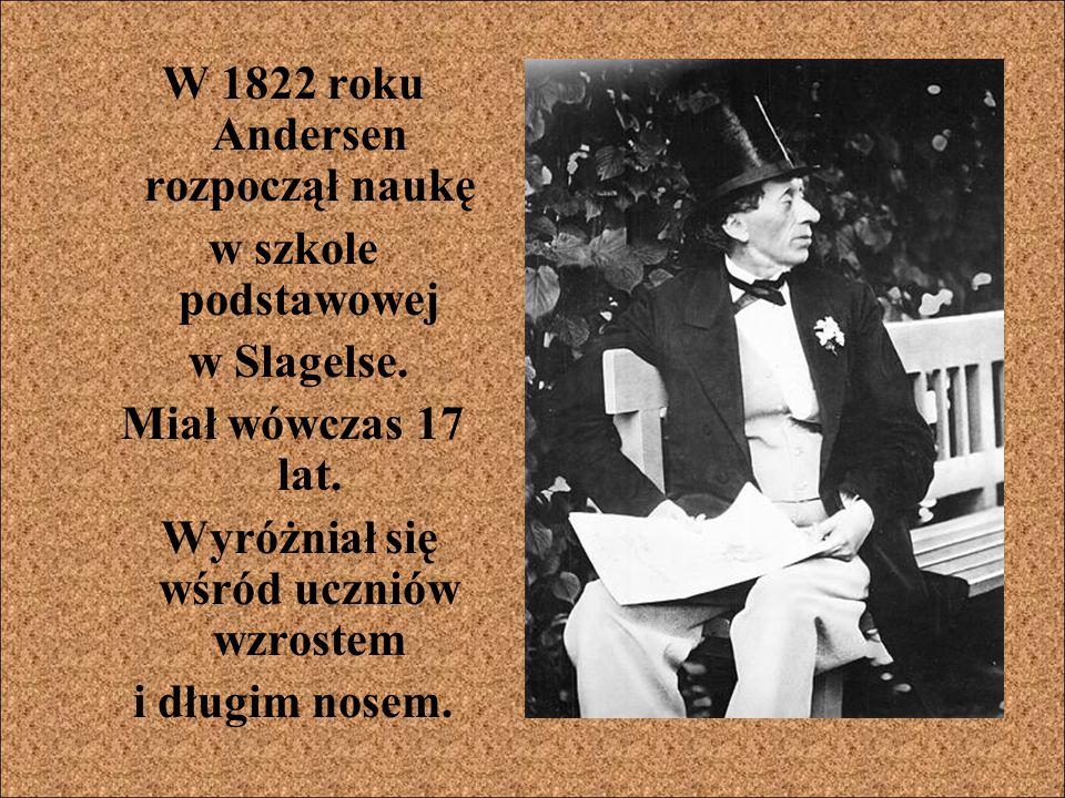 W 1822 roku Andersen rozpoczął naukę w szkole podstawowej w Slagelse. Miał wówczas 17 lat. Wyróżniał się wśród uczniów wzrostem i długim nosem.