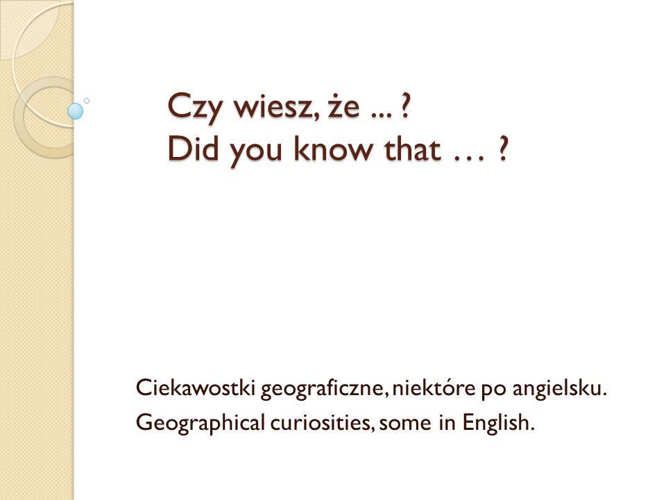 Czy wiesz, że... ? Did you know that … ? Ciekawostki geograficzne, niektóre po angielsku. Geographical curiosities, some in English.