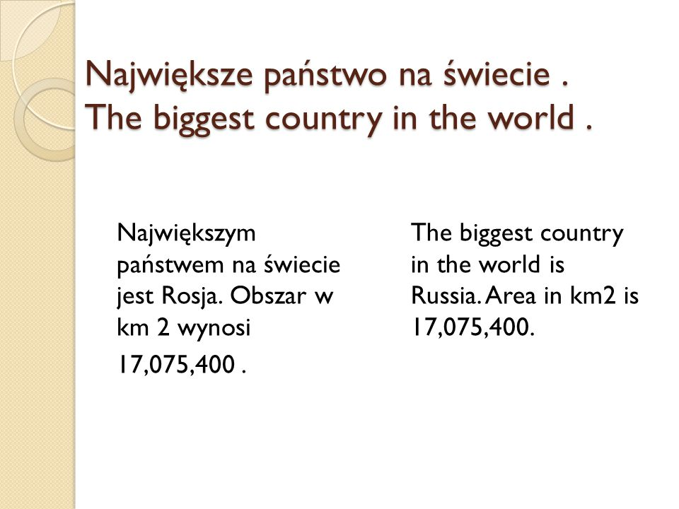 Największe państwo na świecie. The biggest country in the world. Największym państwem na świecie jest Rosja. Obszar w km 2 wynosi 17,075,400. The bigg