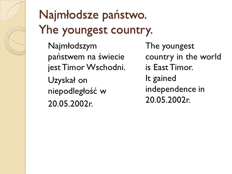 Najmłodsze państwo. Yhe youngest country. Najmłodszym państwem na świecie jest Timor Wschodni. Uzyskał on niepodległość w 20.05.2002r. The youngest co