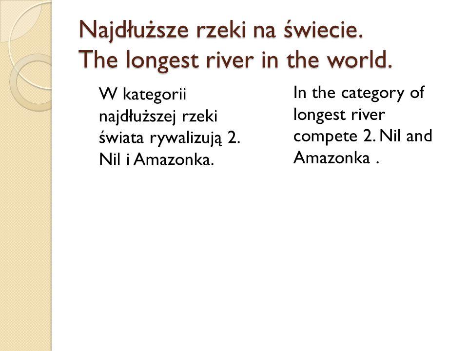 Najdłuższe rzeki na świecie. The longest river in the world. W kategorii najdłuższej rzeki świata rywalizują 2. Nil i Amazonka. In the category of lon