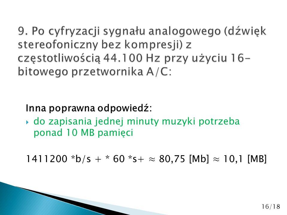 Inna poprawna odpowiedź:  do zapisania jednej minuty muzyki potrzeba ponad 10 MB pamięci 1411200 *b/s + * 60 *s+ ≈ 80,75 [Mb] ≈ 10,1 [MB] 16/18