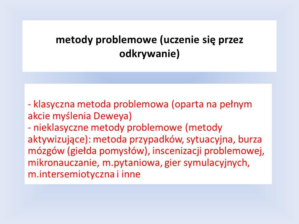 metody problemowe (uczenie się przez odkrywanie) - klasyczna metoda problemowa (oparta na pełnym akcie myślenia Deweya) - nieklasyczne metody problemo