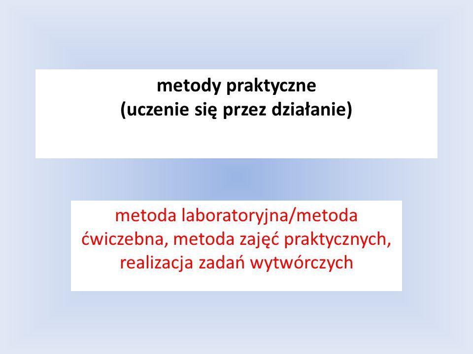 metody praktyczne (uczenie się przez działanie) metoda laboratoryjna/metoda ćwiczebna, metoda zajęć praktycznych, realizacja zadań wytwórczych