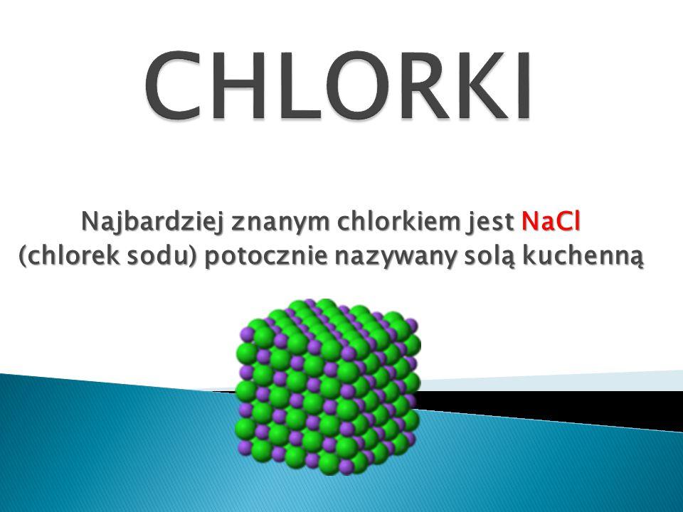 Najbardziej znanym chlorkiem jest NaCl (chlorek sodu) potocznie nazywany solą kuchenną