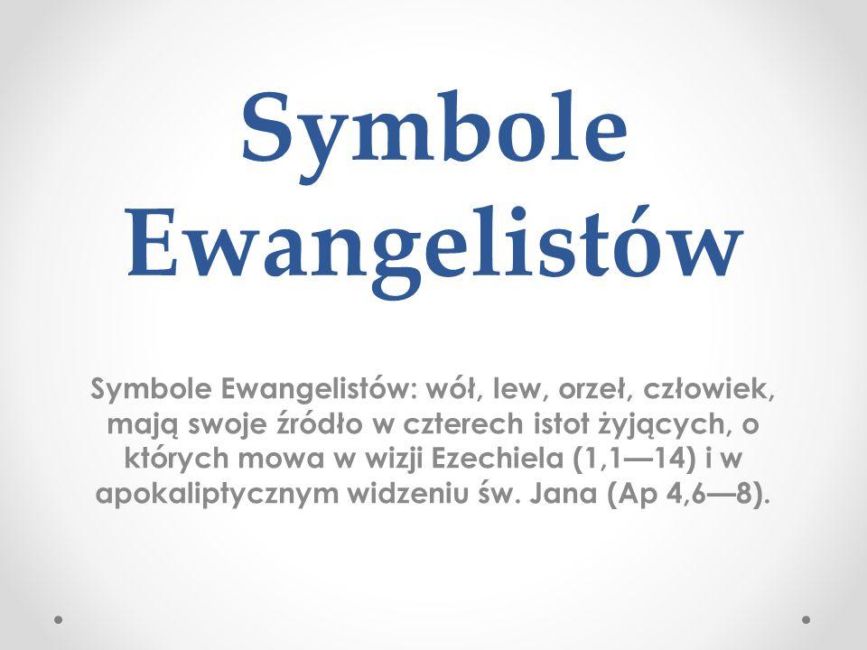 Symbole Ewangelistów Symbole Ewangelistów: wół, lew, orzeł, człowiek, mają swoje źródło w czterech istot żyjących, o których mowa w wizji Ezechiela (1
