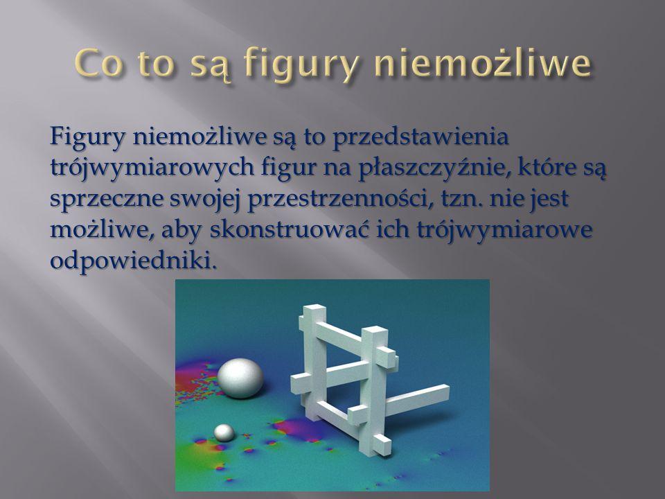 Figury niemożliwe są to przedstawienia trójwymiarowych figur na płaszczyźnie, które są sprzeczne swojej przestrzenności, tzn. nie jest możliwe, aby sk