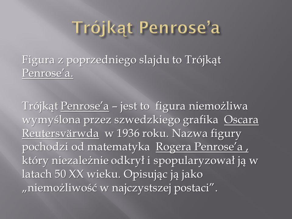 Figura z poprzedniego slajdu to Trójkąt Penrose'a. Trójkąt Penrose'a – jest to figura niemożliwa wymyślona przez szwedzkiego grafika Oscara Reutersvär