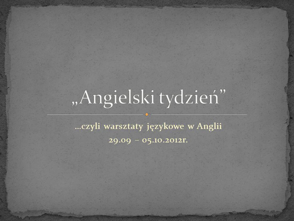 …czyli warsztaty językowe w Anglii 29.09 – 05.10.2012r.
