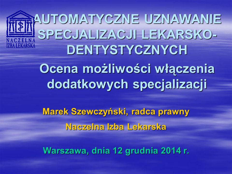 AUTOMATYCZNE UZNAWANIE SPECJALIZACJI LEKARSKO- DENTYSTYCZNYCH Ocena możliwości włączenia dodatkowych specjalizacji Marek Szewczyński, radca prawny Naczelna Izba Lekarska Warszawa, dnia 12 grudnia 2014 r.