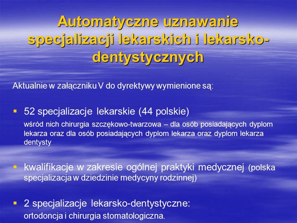 Automatyczne uznawanie specjalizacji lekarskich i lekarsko- dentystycznych Aktualnie w załączniku V do dyrektywy wymienione są:   52 specjalizacje lekarskie (44 polskie) wśród nich chirurgia szczękowo-twarzowa – dla osób posiadających dyplom lekarza oraz dla osób posiadających dyplom lekarza oraz dyplom lekarza dentysty   kwalifikacje w zakresie ogólnej praktyki medycznej (polska specjalizacja w dziedzinie medycyny rodzinnej)   2 specjalizacje lekarsko-dentystyczne: ortodoncja i chirurgia stomatologiczna.