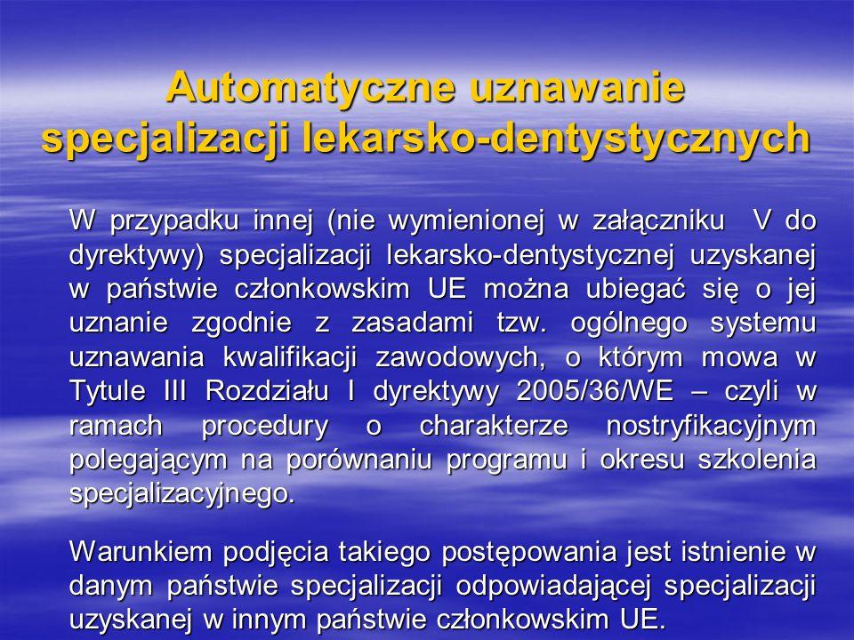 Automatyczne uznawanie specjalizacji lekarsko-dentystycznych W przypadku innej (nie wymienionej w załączniku V do dyrektywy) specjalizacji lekarsko-dentystycznej uzyskanej w państwie członkowskim UE można ubiegać się o jej uznanie zgodnie z zasadami tzw.