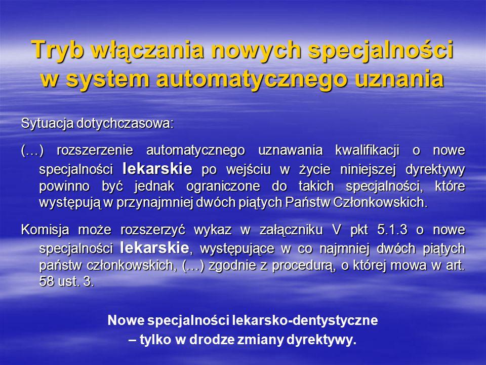 Tryb włączania nowych specjalności w system automatycznego uznania Sytuacja po nowelizacji dyrektywy 2005/36/WE: W celu uproszczenia systemu automatycznego uznawania specjalności lekarskich i lekarsko-dentystycznych specjalności te powinny zostać objęte zakresem stosowania dyrektywy 2005/36/WE, jeżeli występują one w przynajmniej dwóch piątych państw członkowskich.