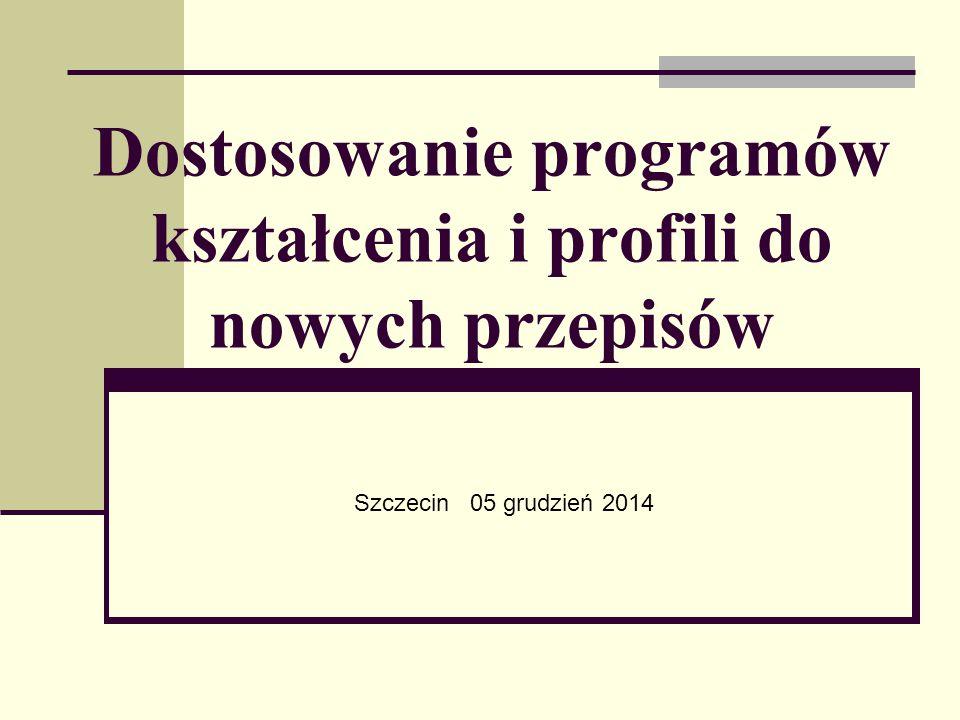 Dostosowanie programów kształcenia i profili do nowych przepisów Szczecin 05 grudzień 2014