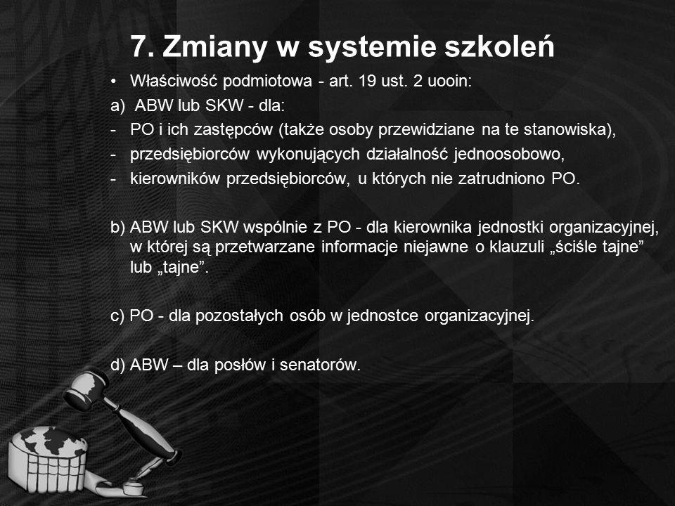 7. Zmiany w systemie szkoleń Właściwość podmiotowa - art. 19 ust. 2 uooin: a) ABW lub SKW - dla: -PO i ich zastępców (także osoby przewidziane na te s