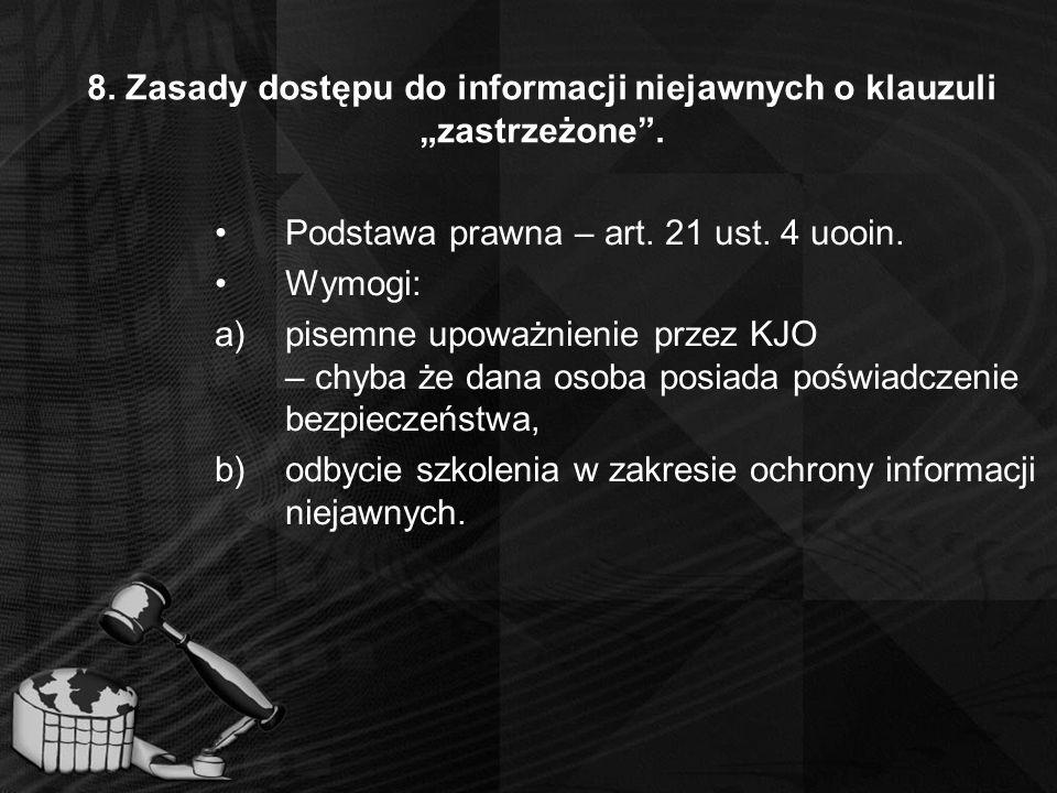 """8. Zasady dostępu do informacji niejawnych o klauzuli """"zastrzeżone"""". Podstawa prawna – art. 21 ust. 4 uooin. Wymogi: a)pisemne upoważnienie przez KJO"""