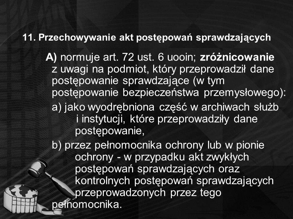 11. Przechowywanie akt postępowań sprawdzających A) normuje art. 72 ust. 6 uooin; zróżnicowanie z uwagi na podmiot, który przeprowadził dane postępowa