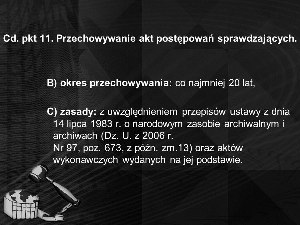 Cd. pkt 11. Przechowywanie akt postępowań sprawdzających. B) okres przechowywania: co najmniej 20 lat, C) zasady: z uwzględnieniem przepisów ustawy z