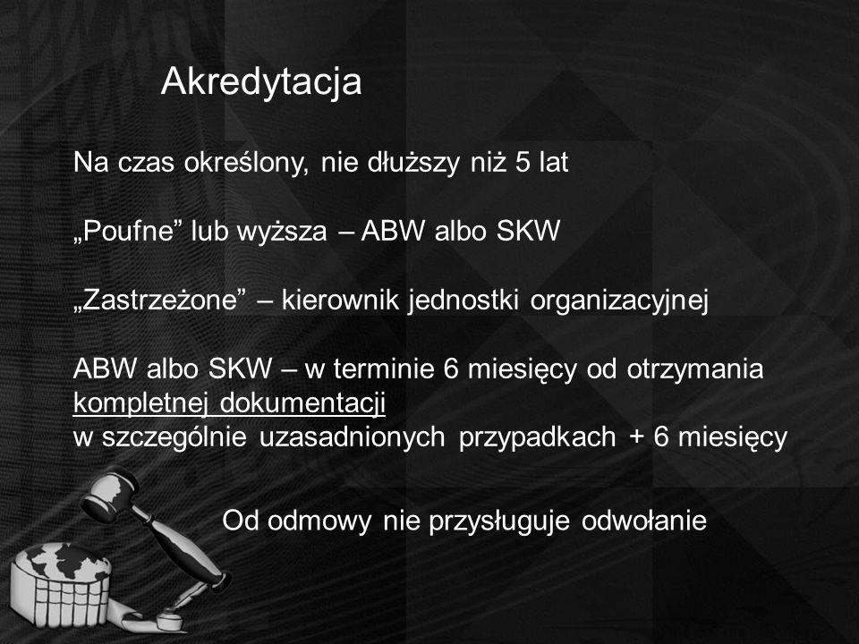"""Akredytacja Na czas określony, nie dłuższy niż 5 lat """"Poufne"""" lub wyższa – ABW albo SKW """"Zastrzeżone"""" – kierownik jednostki organizacyjnej ABW albo SK"""