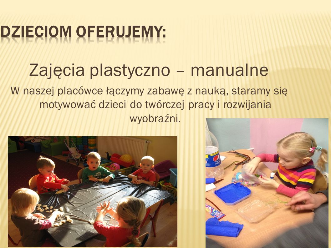 Zajęcia plastyczno – manualne W naszej placówce łączymy zabawę z nauką, staramy się motywować dzieci do twórczej pracy i rozwijania wyobraźni.