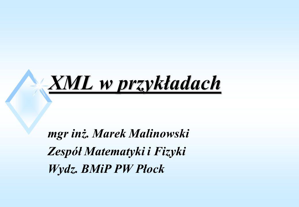 XML w przykładach mgr inż. Marek Malinowski Zespół Matematyki i Fizyki Wydz. BMiP PW Płock