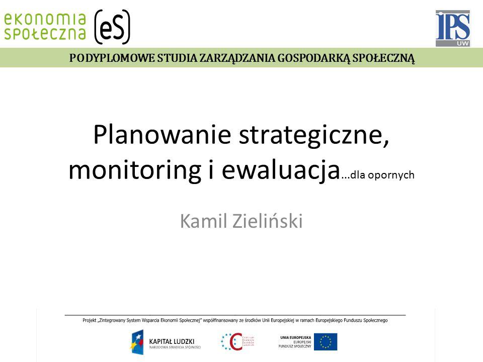 Planowanie strategiczne, monitoring i ewaluacja...dla opornych Kamil Zieliński PODYPLOMOWE STUDIA ZARZĄDZANIA GOSPODARKĄ SPOŁECZNĄ