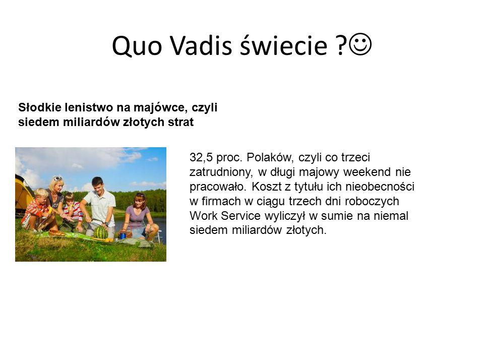 Quo Vadis świecie ? Słodkie lenistwo na majówce, czyli siedem miliardów złotych strat 32,5 proc. Polaków, czyli co trzeci zatrudniony, w długi majowy