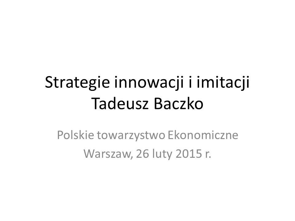 Strategie innowacji i imitacji Tadeusz Baczko Polskie towarzystwo Ekonomiczne Warszaw, 26 luty 2015 r.