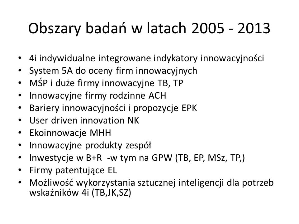 Obszary badań w latach 2005 - 2013 4i indywidualne integrowane indykatory innowacyjności System 5A do oceny firm innowacyjnych MŚP i duże firmy innowacyjne TB, TP Innowacyjne firmy rodzinne ACH Bariery innowacyjności i propozycje EPK User driven innovation NK Ekoinnowacje MHH Innowacyjne produkty zespół Inwestycje w B+R -w tym na GPW (TB, EP, MSz, TP,) Firmy patentujące EL Możliwość wykorzystania sztucznej inteligencji dla potrzeb wskaźników 4i (TB,JK,SZ)