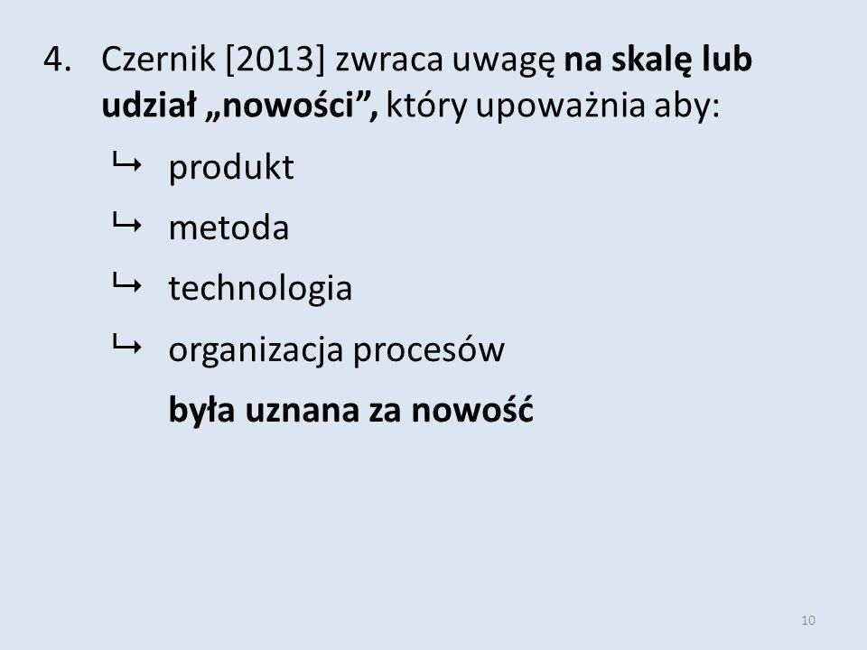 """10 4.Czernik [2013] zwraca uwagę na skalę lub udział """"nowości , który upoważnia aby:  produkt  metoda  technologia  organizacja procesów była uznana za nowość"""