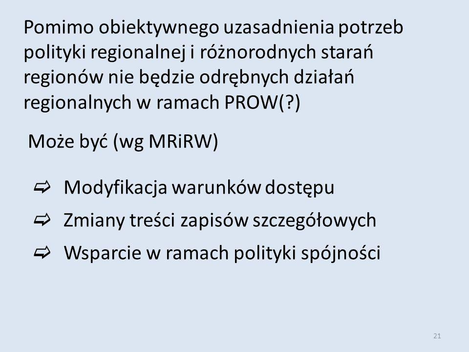 21 Pomimo obiektywnego uzasadnienia potrzeb polityki regionalnej i różnorodnych starań regionów nie będzie odrębnych działań regionalnych w ramach PROW(?) Może być (wg MRiRW)  Modyfikacja warunków dostępu  Zmiany treści zapisów szczegółowych  Wsparcie w ramach polityki spójności