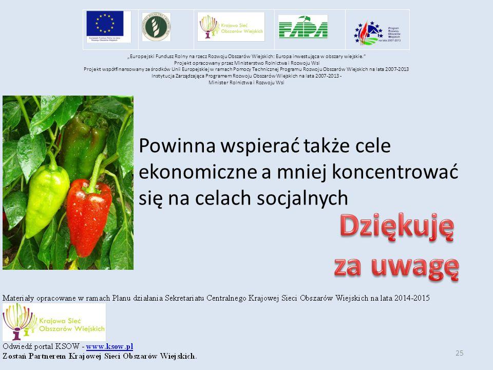 """25 Powinna wspierać także cele ekonomiczne a mniej koncentrować się na celach socjalnych """"Europejski Fundusz Rolny na rzecz Rozwoju Obszarów Wiejskich: Europa inwestująca w obszary wiejskie. Projekt opracowany przez Ministerstwo Rolnictwa i Rozwoju Wsi Projekt współfinansowany ze środków Unii Europejskiej w ramach Pomocy Technicznej Programu Rozwoju Obszarów Wiejskich na lata 2007-2013 Instytucja Zarządzająca Programem Rozwoju Obszarów Wiejskich na lata 2007-2013 - Minister Rolnictwa i Rozwoju Wsi"""