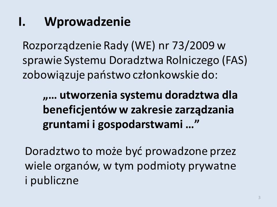 """3 I.Wprowadzenie Rozporządzenie Rady (WE) nr 73/2009 w sprawie Systemu Doradztwa Rolniczego (FAS) zobowiązuje państwo członkowskie do: """"… utworzenia systemu doradztwa dla beneficjentów w zakresie zarządzania gruntami i gospodarstwami … Doradztwo to może być prowadzone przez wiele organów, w tym podmioty prywatne i publiczne"""
