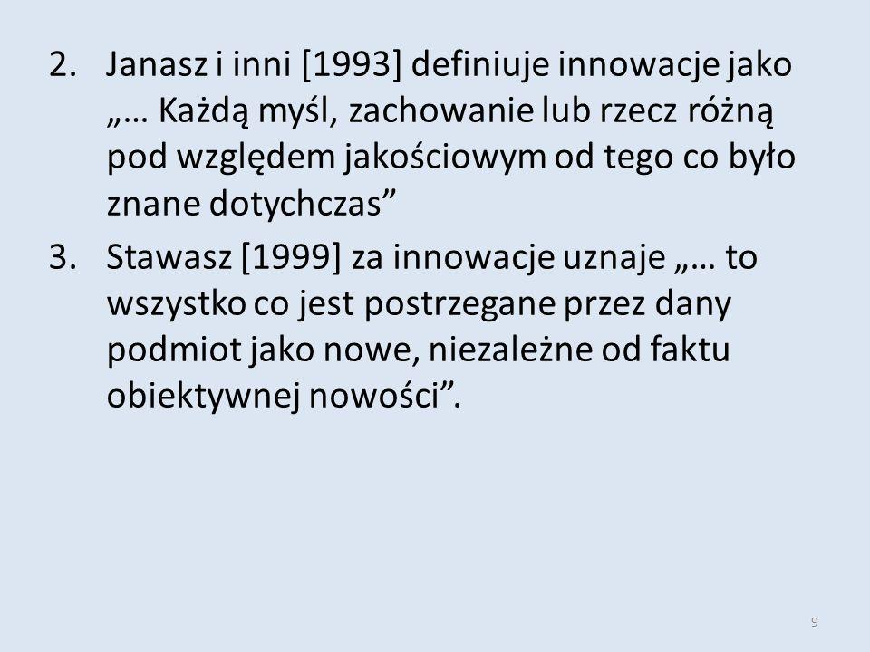 """9 2.Janasz i inni [1993] definiuje innowacje jako """"… Każdą myśl, zachowanie lub rzecz różną pod względem jakościowym od tego co było znane dotychczas 3.Stawasz [1999] za innowacje uznaje """"… to wszystko co jest postrzegane przez dany podmiot jako nowe, niezależne od faktu obiektywnej nowości ."""