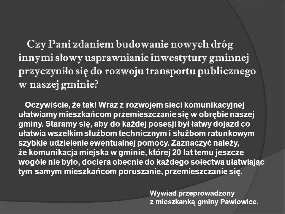 Czy Pani zdaniem budowanie nowych dróg innymi s ł owy usprawnianie inwestytury gminnej przyczyni ł o si ę do rozwoju transportu publicznego w naszej gminie.