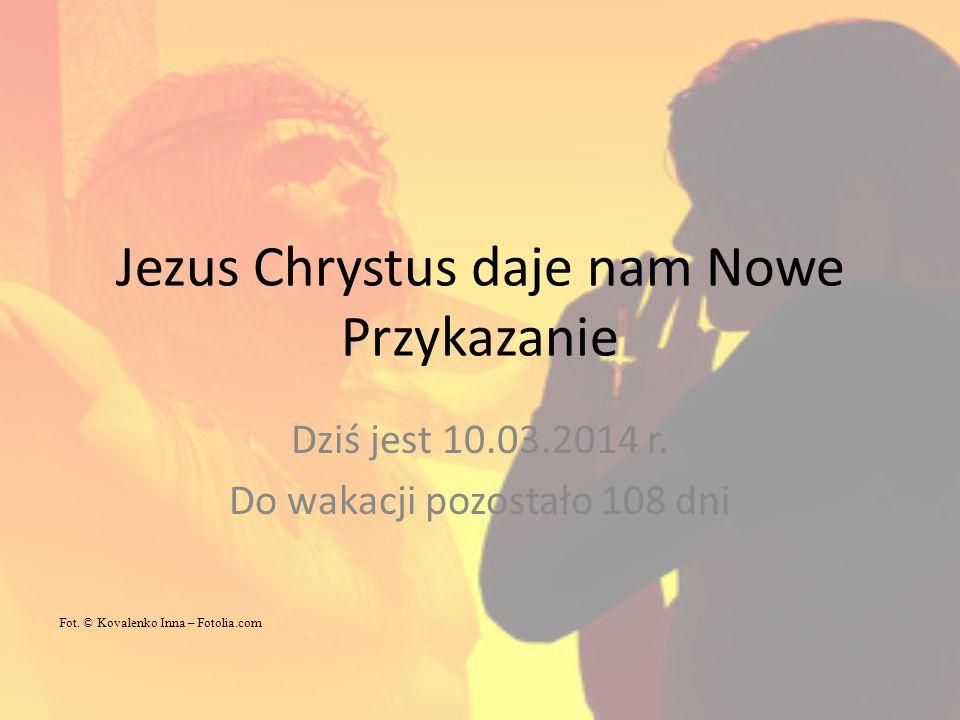 Jezus Chrystus daje nam Nowe Przykazanie Dziś jest 10.03.2014 r. Do wakacji pozostało 108 dni Fot. © Kovalenko Inna – Fotolia.com