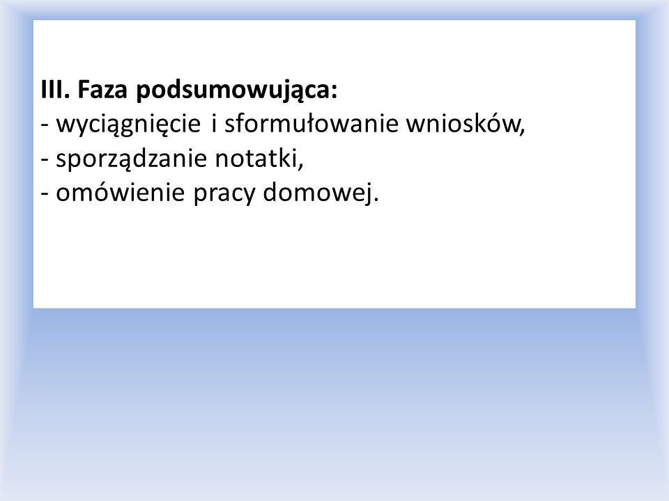 III. Faza podsumowująca: - wyciągnięcie i sformułowanie wniosków, - sporządzanie notatki, - omówienie pracy domowej.