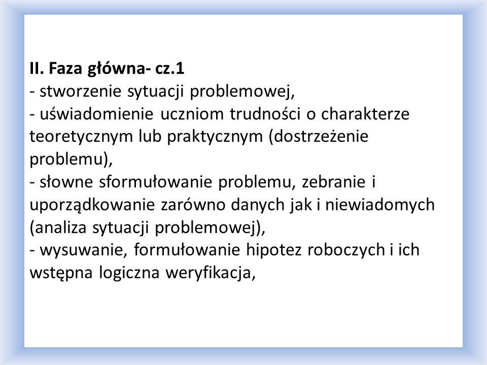 II. Faza główna- cz.1 - stworzenie sytuacji problemowej, - uświadomienie uczniom trudności o charakterze teoretycznym lub praktycznym (dostrzeżenie pr
