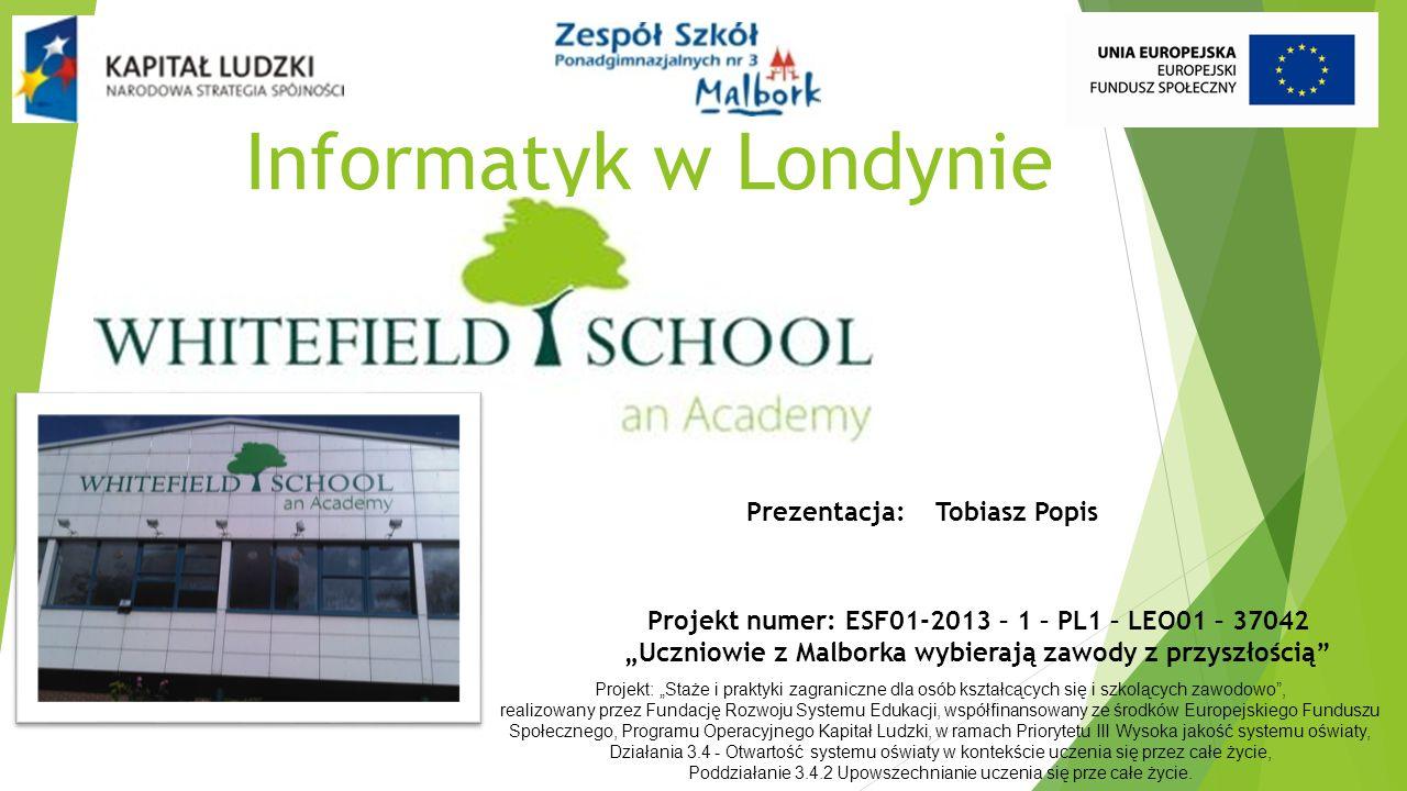 """Informatyk w Londynie Projekt numer: ESF01-2013 – 1 – PL1 – LEO01 – 37042 """"Uczniowie z Malborka wybierają zawody z przyszłością Projekt: """"Staże i praktyki zagraniczne dla osób kształcących się i szkolących zawodowo , realizowany przez Fundację Rozwoju Systemu Edukacji, współfinansowany ze środków Europejskiego Funduszu Społecznego, Programu Operacyjnego Kapitał Ludzki, w ramach Priorytetu III Wysoka jakość systemu oświaty, Działania 3.4 - Otwartość systemu oświaty w kontekście uczenia się przez całe życie, Poddziałanie 3.4.2 Upowszechnianie uczenia się prze całe życie."""