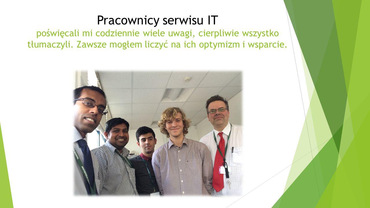 Pracownicy serwisu IT poświęcali mi codziennie wiele uwagi, cierpliwie wszystko tłumaczyli.